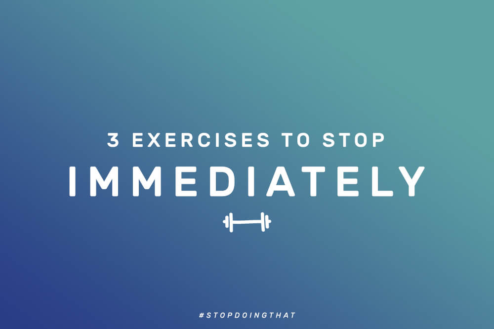 3 EXERCISES YOU SHOULD STOP IMMEDIATELY!